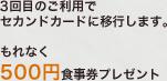 3回目のご利用でセカンドカードに移行します。もれなく500円食事券プレゼント
